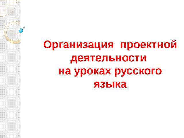 Организация проектной деятельности на уроках русского языка