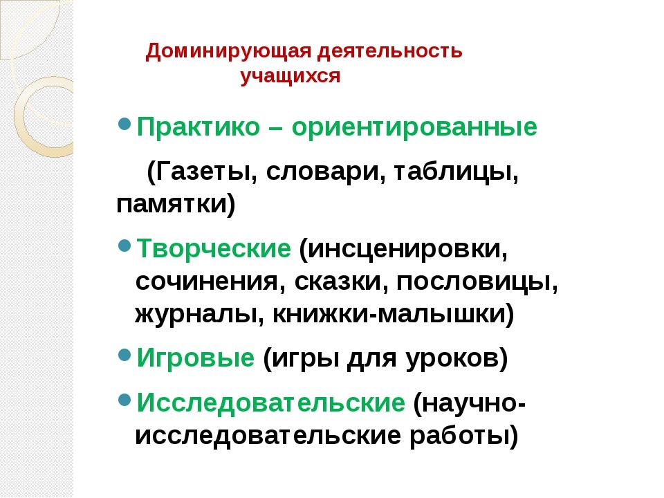 Доминирующая деятельность учащихся Практико – ориентированные (Газеты, слова...