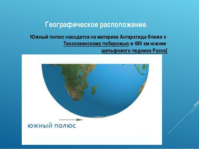 Географическое расположение. Южный полюс находится на материке Антарктида бли...