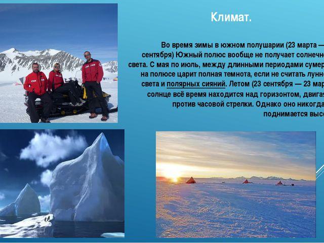 Климат. Во время зимы в южном полушарии (23 марта— 23 сентября) Южный полюс...