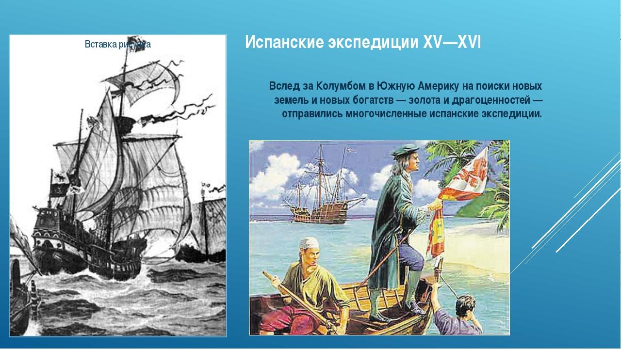 Испанские экспедиции XV—XVI Вслед за Колумбом в Южную Америку на поиски новых...