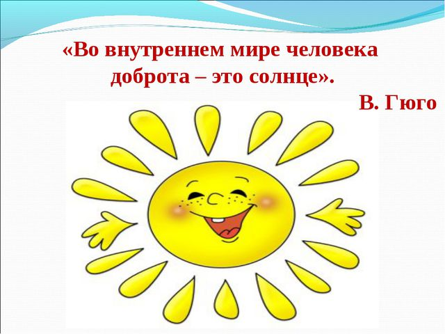 «Во внутреннем мире человека доброта – это солнце». В. Гюго