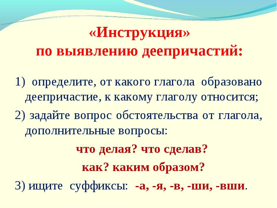 «Инструкция» по выявлению деепричастий: 1) определите, от какого глагола обр...
