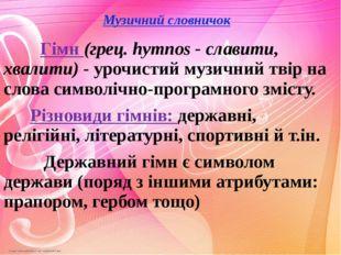 Музичний словничок Гімн (грец. hymnos - славити, хвалити) - урочистий музичн