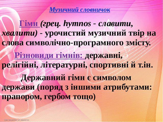Музичний словничок Гімн (грец. hymnos - славити, хвалити) - урочистий музичн...