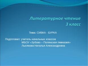 Тема: СИВКА - БУРКА Подготовил: учитель начальных классов МБОУ «Зубово – Поля