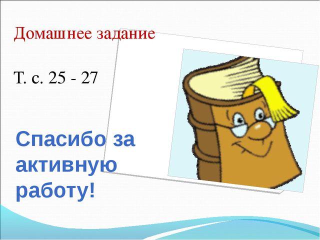 Спасибо за активную работу! Домашнее задание Т. с. 25 - 27