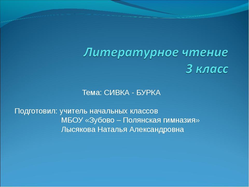 Тема: СИВКА - БУРКА Подготовил: учитель начальных классов МБОУ «Зубово – Поля...
