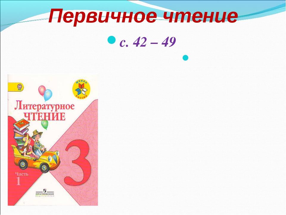 Первичное чтение с. 42 – 49