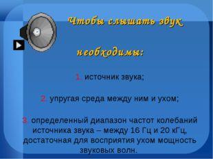 Чтобы слышать звук необходимы: 1. источник звука; 2. упругая среда между ним