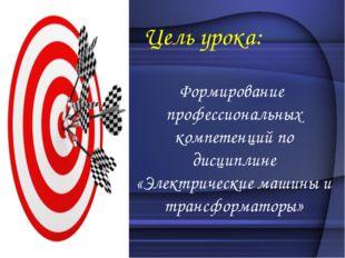 Цель урока: Формирование профессиональных компетенций по дисциплине «Электри