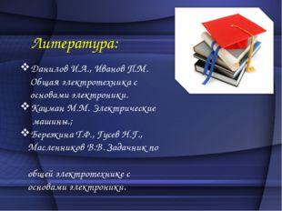 Литература: Данилов И.А., Иванов П.М. Общая электротехника с основами электр