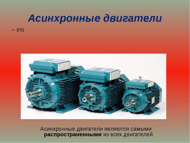 Асинхронные двигатели – это Асинхронные двигатели являются самыми распростран...
