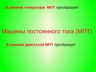 В режиме генератора МПТ преобразуют В режиме двигателя МПТ преобразует Машин