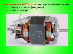Электрическая МПТ состоит из двух основных частей: - ……..части – статора (и