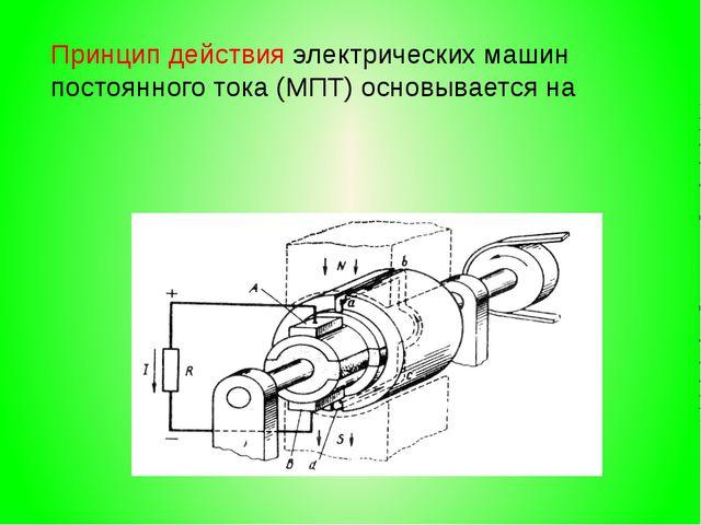 Принцип действия электрических машин постоянного тока (МПТ) основывается на