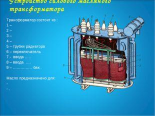 Устройство силового масляного трансформатора Трансформатор состоит из : 1 – 2