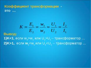 Коэффициент трансформации - это … Вывод: Kw1 или U2>U1 – трансформатор … K>1,