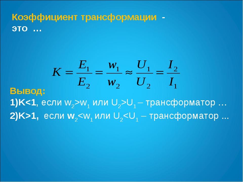 Коэффициент трансформации - это … Вывод: Kw1 или U2>U1 – трансформатор … K>1,...