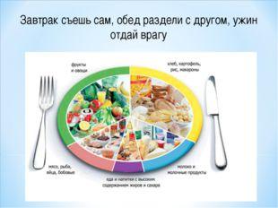 Завтрак съешь сам, обед раздели с другом, ужин отдай врагу