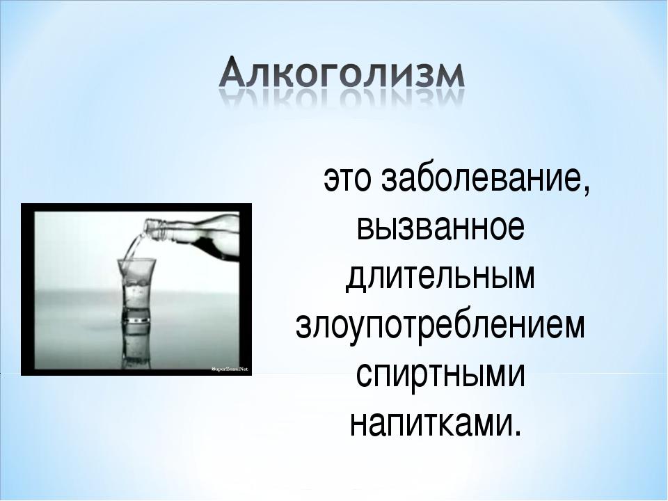 это заболевание, вызванное длительным злоупотреблением спиртными напитками.