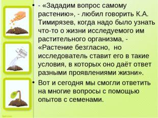 - «Зададим вопрос самому растению», - любил говорить К.А. Тимирязев, когда на