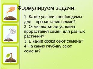 Формулируем задачи: 1. Какие условия необходимы для прорастания семян? 2. Отл