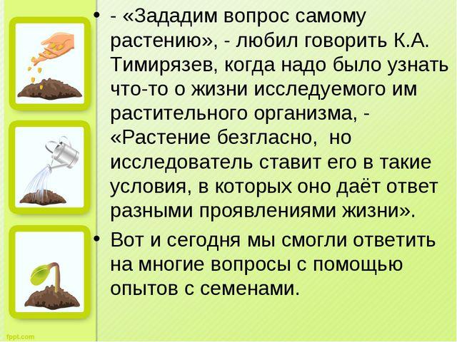 - «Зададим вопрос самому растению», - любил говорить К.А. Тимирязев, когда на...