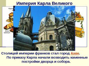 Империя Карла Великого Столицей империи франков стал город Ахен. По приказу К