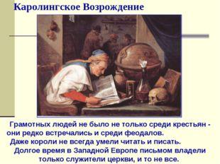 Каролингское Возрождение Грамотных людей не было не только среди крестьян - о