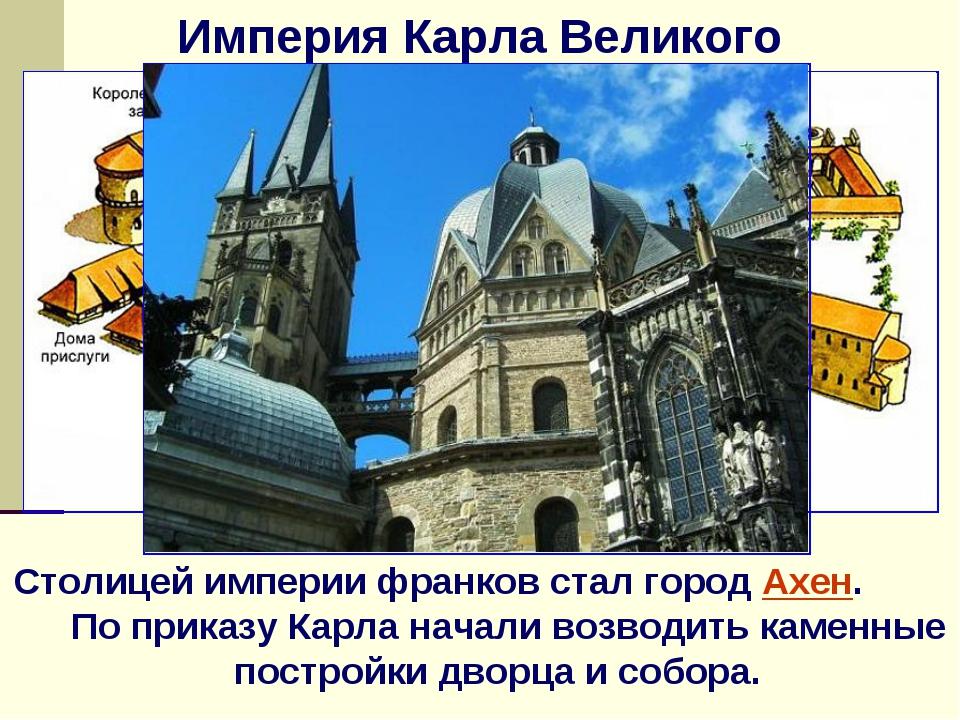 Империя Карла Великого Столицей империи франков стал город Ахен. По приказу К...