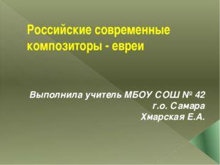Российские современные композиторы - евреи Выполнила учитель МБОУ СОШ № 42 г.