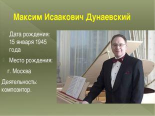 Максим Исаакович Дунаевский Дата рождения: 15 января 1945 года Место рождения