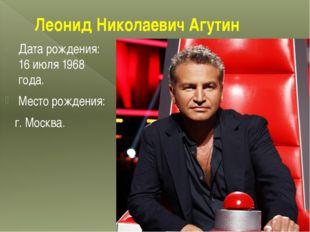 Леонид Николаевич Агутин Дата рождения: 16 июля 1968 года. Место рождения: г.