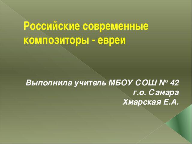 Российские современные композиторы - евреи Выполнила учитель МБОУ СОШ № 42 г....
