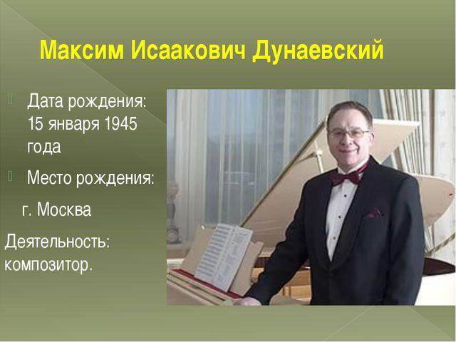 Максим Исаакович Дунаевский Дата рождения: 15 января 1945 года Место рождения...