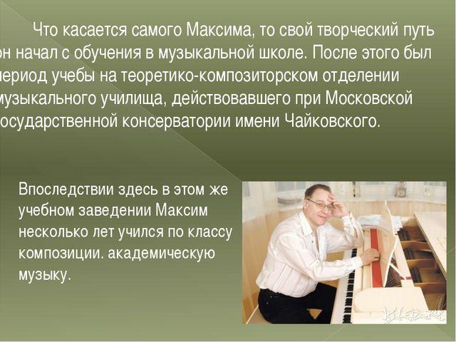 Что касается самого Максима, то свой творческий путь он начал с обучения в м...