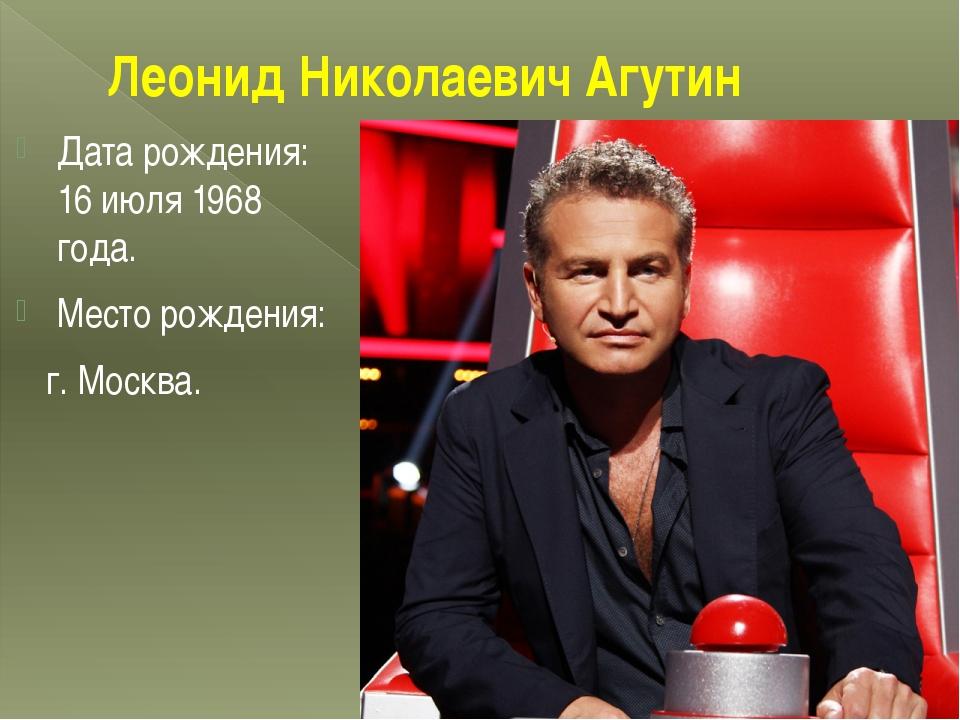 Леонид Николаевич Агутин Дата рождения: 16 июля 1968 года. Место рождения: г....