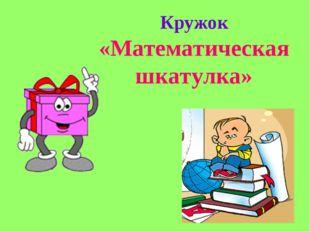 Кружок «Математическая шкатулка»