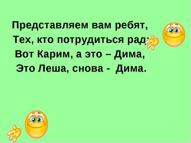 Представляем вам ребят, Тех, кто потрудиться рад: Вот Карим, а это – Дима, Эт...