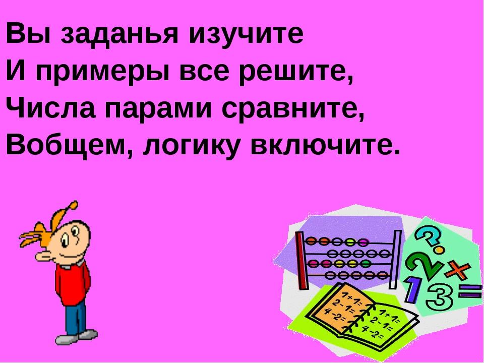 Вы заданья изучите И примеры все решите, Числа парами сравните, Вобщем, логик...