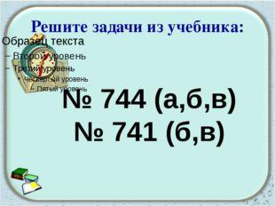 Решите задачи из учебника: № 744 (а,б,в) № 741 (б,в)