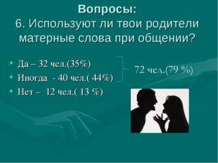 Вопросы: 6. Используют ли твои родители матерные слова при общении? Да – 32 ч