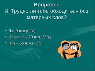 Вопросы: 8. Трудно ли тебе обходиться без матерных слов? Да- 0 чел.(0 %) Не о