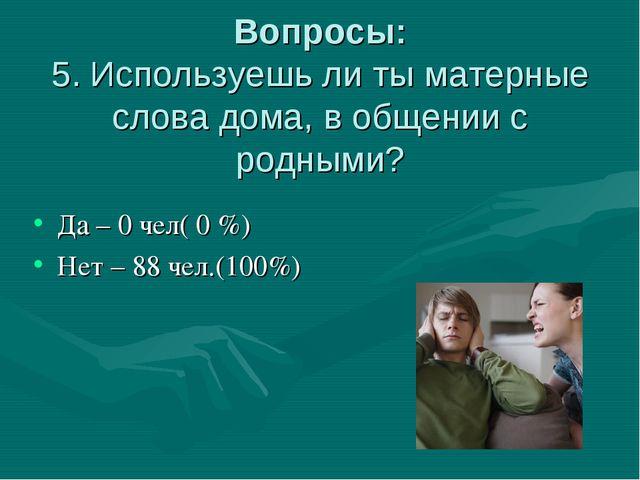 Вопросы: 5. Используешь ли ты матерные слова дома, в общении с родными? Да –...