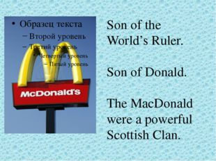 Son of the World's Ruler. Son of Donald. The MacDonald were a powerful Scotti