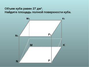 N N1 K к1 м1 P P1 M Объем куба равен 27 дм³. Найдите площадь полной поверхнос