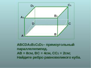ABCDA1B1C1D1– прямоугольный параллелепипед. АВ = 8см, ВС = 4см, СС1 = 2см; На