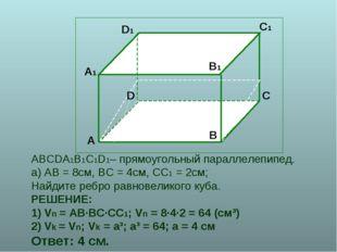 ABCDA1B1C1D1– прямоугольный параллелепипед. а) АВ = 8см, ВС = 4см, СС1 = 2см;