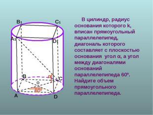 В цилиндр, радиус основания которого k, вписан прямоугольный параллелепипед,